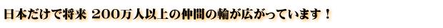 日本だけで将来 200万人以上の仲間の輪が広がっています!
